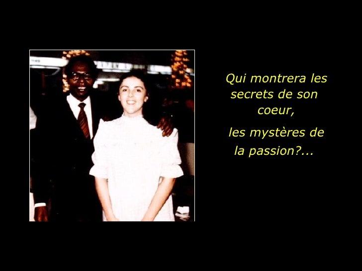 Qui montrera les secrets de son  coeur, les mystères de la passion?...