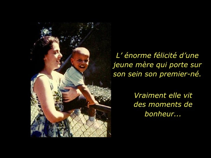 Vraiment elle vit des moments de bonheur... L' énorme félicité d'une jeune mère qui porte sur son sein son premier-né.