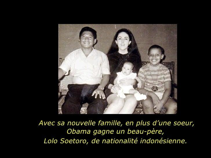 Avec sa nouvelle famille, en plus d'une soeur, Obama gagne un beau-père,  Lolo Soetoro, de nationalité indonésienne.
