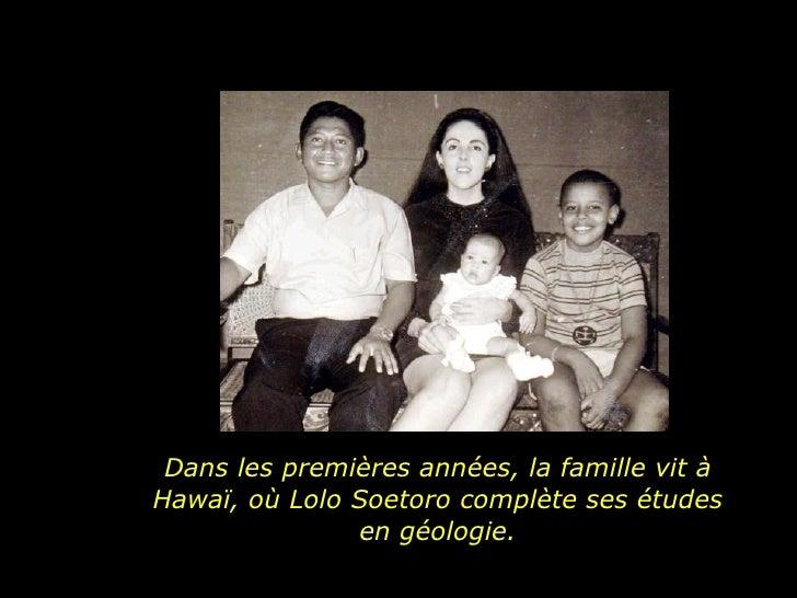 Dans les premières années, la famille vit à Hawaï, où Lolo Soetoro complète ses études en géologie.