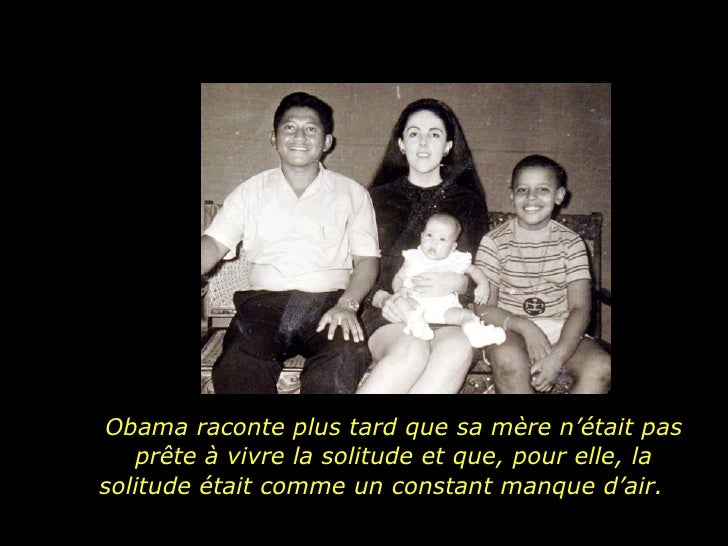 Obama raconte plus tard que sa mère n'était pas prête à vivre la solitude et que, pour elle, la solitude était comme un co...