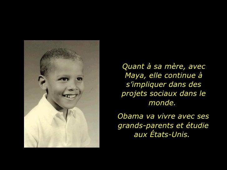 Quant à sa mère, avec Maya, elle continue à s'impliquer dans des projets sociaux dans le monde.  Obama va vivre avec ses g...