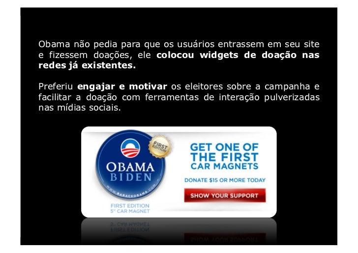 Obama não pedia para que os usuários entrassem em seu site e fizessem doações, ele colocou widgets de doação nas redes já ...