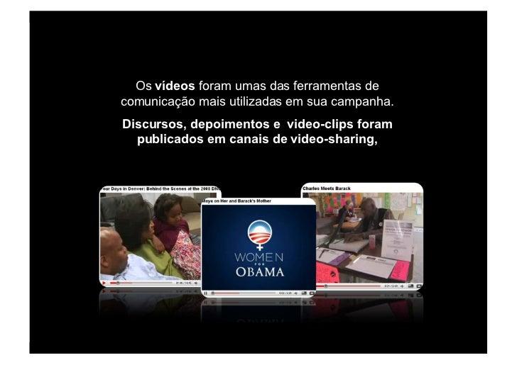 Os vídeos foram umas das ferramentas de comunicação mais utilizadas em sua campanha. Discursos, depoimentos e video-clips ...