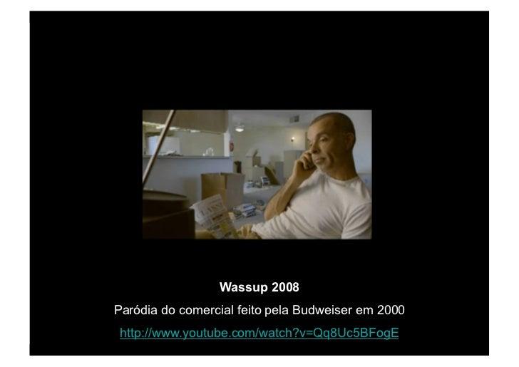 Wassup 2008 Paródia do comercial feito pela Budweiser em 2000  http://www.youtube.com/watch?v=Qq8Uc5BFogE
