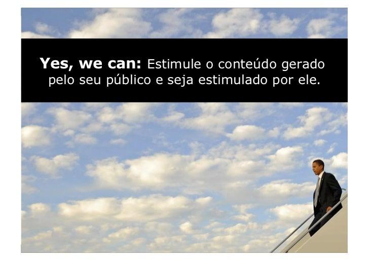 Yes, we can: Estimule o conteúdo gerado  pelo seu público e seja estimulado por ele.