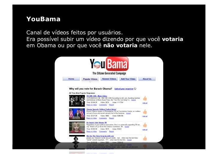 YouBama  Canal de vídeos feitos por usuários. Era possível subir um vídeo dizendo por que você votaria em Obama ou por que...