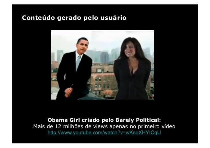 Conteúdo gerado pelo usuário             Obama Girl criado pelo Barely Political:    Mais de 12 milhões de views apenas no...