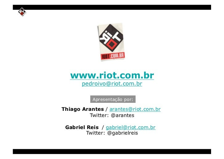www.riot.com.br        pedroivo@riot.com.br             Apresentação por:  Thiago Arantes / arantes@riot.com.br          T...