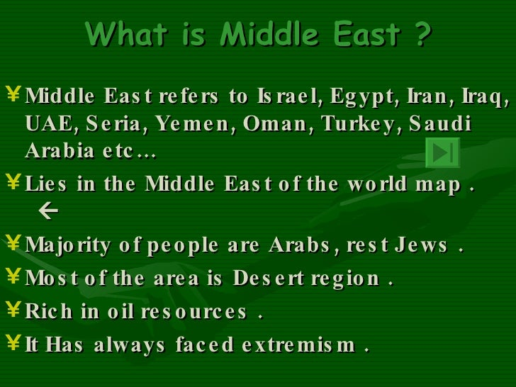 What is Middle East ? <ul><li>Middle East refers to Israel, Egypt, Iran, Iraq, UAE, Seria, Yemen, Oman, Turkey, Saudi Arab...