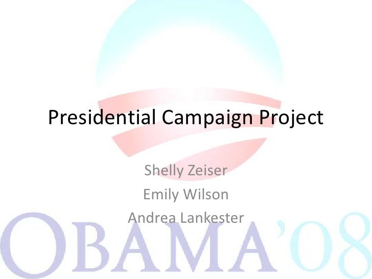 Presidential Campaign Project <br />Shelly Zeiser<br />Emily Wilson<br />Andrea Lankester<br />