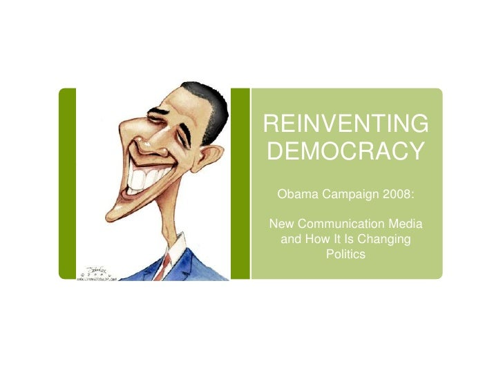 REINVENTING DEMOCRACY<br />Obama Campaign 2008:<br />New Communication Media and How It Is Changing Politics  <br />