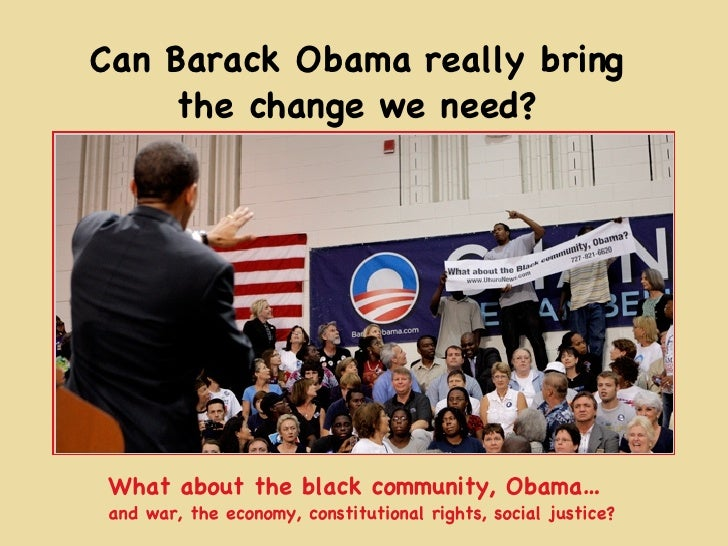 Can Barack Obama really bring the change we need? What about the black community, Obama… and war, the economy, constitutio...