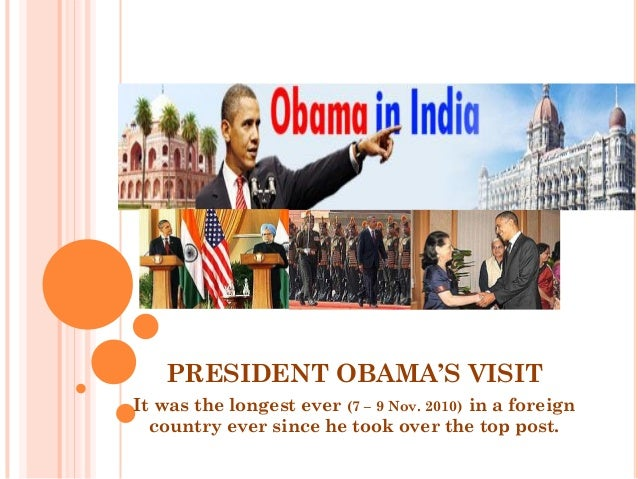 PRESIDENT OBAMA'S VISIT It was the longest ever (7 – 9 Nov. 2010) in a foreign country ever since he took over the top pos...