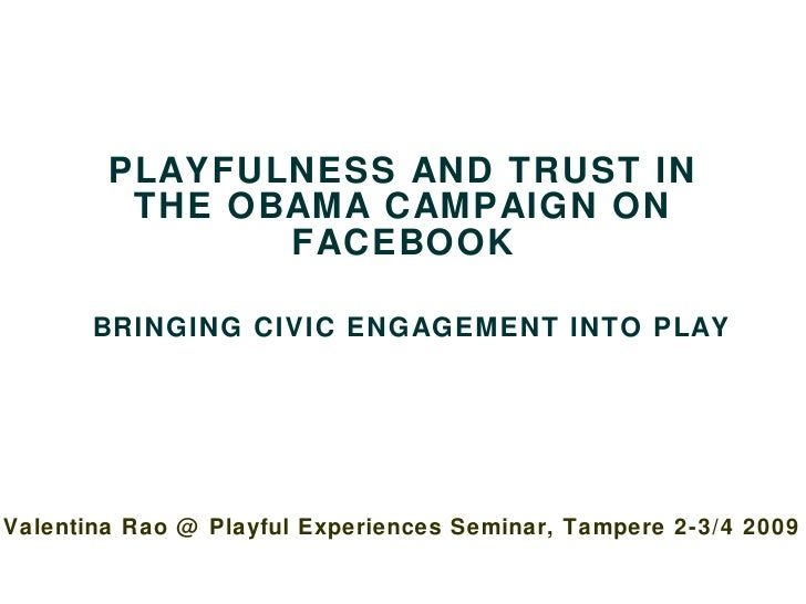 PLAYFULNESS AND TRUST IN THE OBAMA CAMPAIGN ON FACEBOOK   BRINGING CIVIC ENGAGEMENT INTO PLAY Valentina Rao @ Playful Expe...