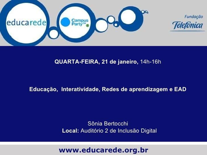 <ul><ul><li>QUARTA-FEIRA, 21 de janeiro, 14h-16h </li></ul></ul><ul><ul><li>Educação,  Interatividade, Redes de aprendiz...