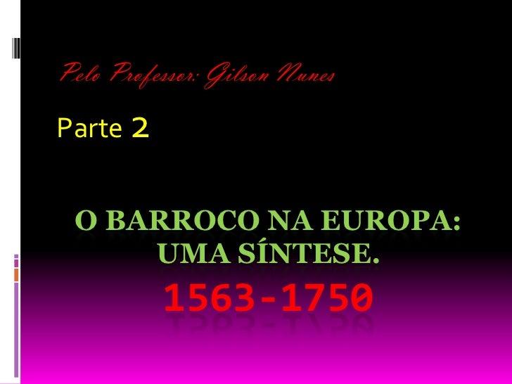 Pelo Professor: Gilson Nunes<br />Parte 2<br />O Barroco na Europa: uma síntese. 1563-1750<br />
