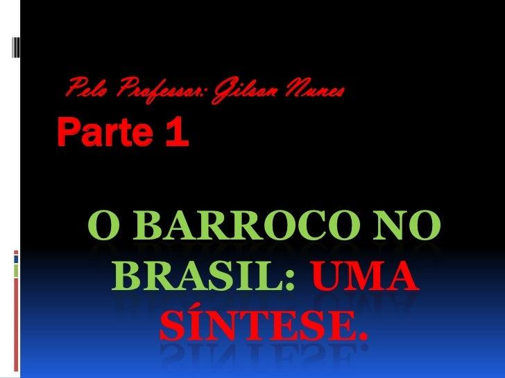 Pelo Professor: Gilson Nunes<br />Parte 1<br />O Barroco no Brasil: uma síntese. <br />