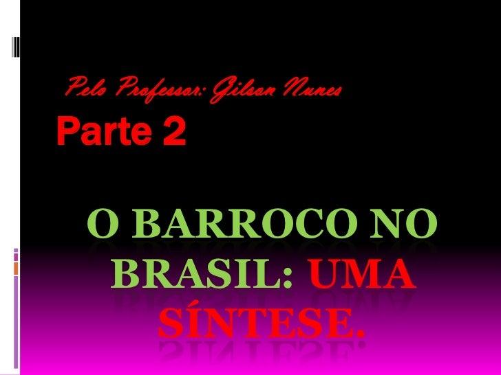 Pelo Professor: Gilson Nunes<br />Parte 2<br />O Barroco no Brasil: uma síntese. <br />