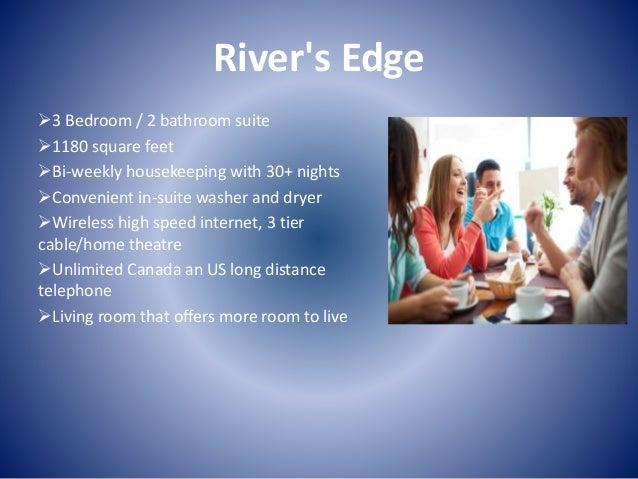 River's Edge 3 Bedroom / 2 bathroom suite 1180 square feet Bi-weekly housekeeping with 30+ nights Convenient in-suite ...