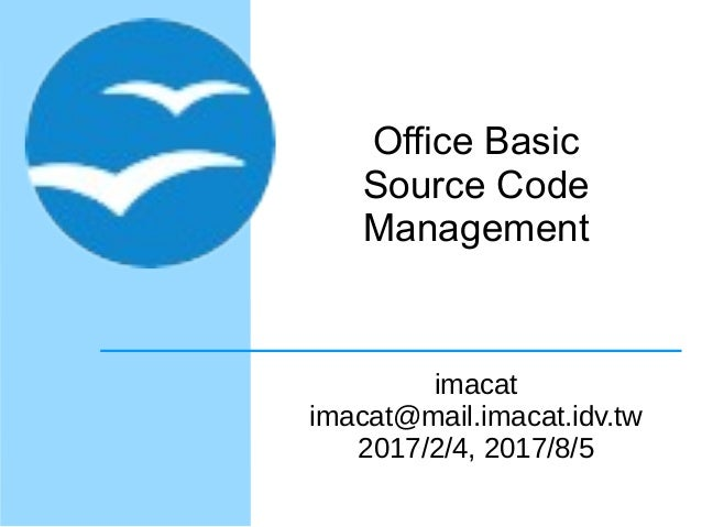 Office Basic Source Code Management imacat imacat@mail.imacat.idv.tw 2017/2/4, 2017/8/5
