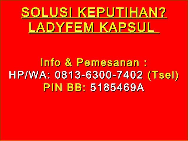 SOLUSI KEPUTIHAN?SOLUSI KEPUTIHAN? LADYFEM KAPSULLADYFEM KAPSUL Info & Pemesanan :Info & Pemesanan : HP/WA: 0813-6300-7402...