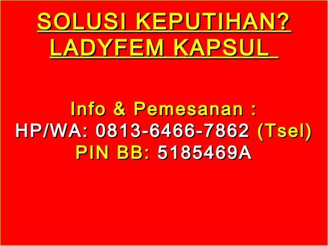 SOLUSI KEPUTIHAN?SOLUSI KEPUTIHAN? LADYFEM KAPSULLADYFEM KAPSUL Info & Pemesanan :Info & Pemesanan : HP/WA: 0813-6466-7862...