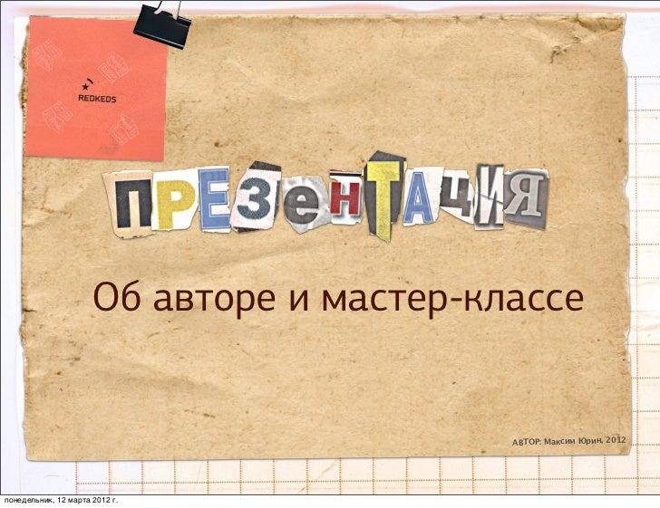 Об авторе и мастер-классе                                           АВТОР: Максим Юрин, 2012понедельник, 12 марта 2012 г.