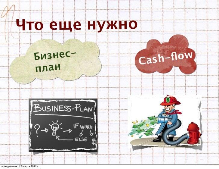 Что еще нужно                         Бизнес-   Cash-flow                         планпонедельник, 12 марта 2012 г.