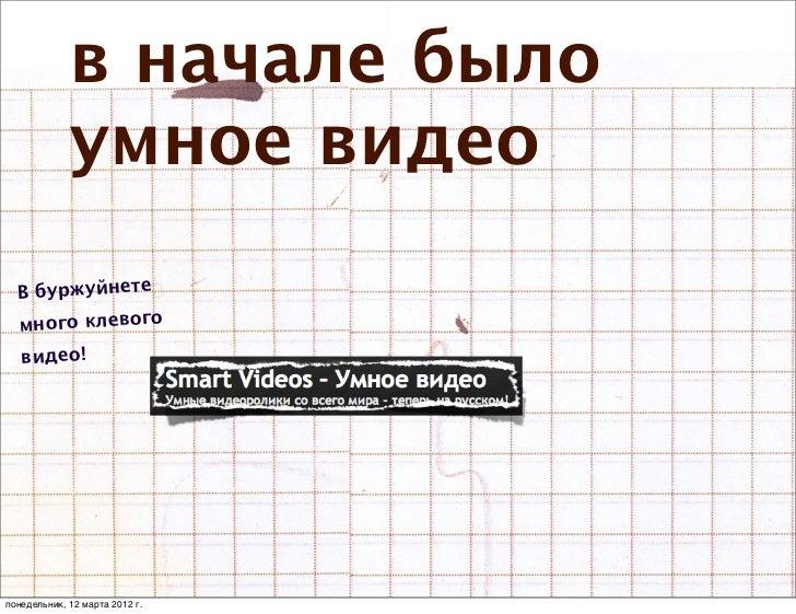 в начале было             умное видео  В буржуйнете  много клевого   видео!понедельник, 12 марта 2012 г.