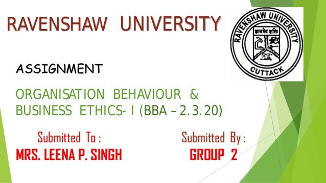 RAVENSHAW UNIVERSITY ORGANISATION BEHAVIOUR & BUSINESS ETHICS- I (BBA – 2.3.20) ASSIGNMENT Submitted By : GROUP 2 Submitte...