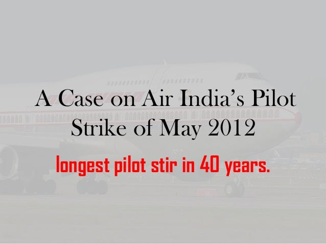 A Case on Air India's Pilot Strike of May 2012 longest pilot stir in 40 years.