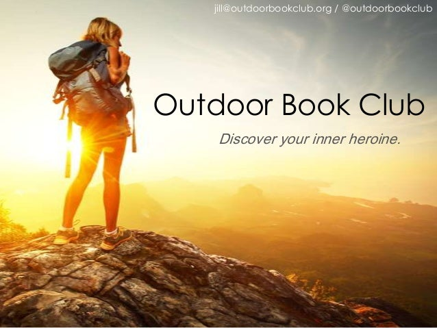 jill@outdoorbookclub.org / @outdoorbookclub  Outdoor Book Club Discover your inner heroine.