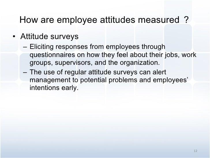 How are employee attitudes measured ? <ul><li>Attitude surveys </li></ul><ul><ul><li>Eliciting responses from employees th...