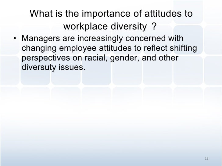 What is the importance of attitudes to workplace diversity ? <ul><li>Managers are increasingly concerned with changing emp...