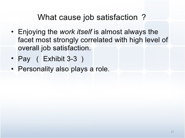 What cause job satisfaction ? <ul><li>Enjoying the  work itself  is almost always the facet most strongly correlated with ...