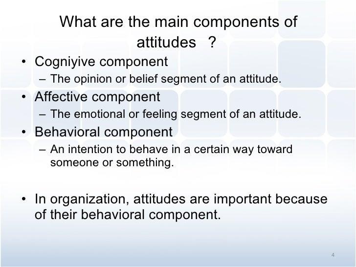 What are the main components of attitudes  ? <ul><li>Cogniyive component </li></ul><ul><ul><li>The opinion or belief segme...