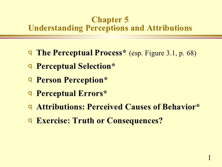 Chapter 5Understanding Perceptions and Attributionsq   The Perceptual Process* (esp. Figure 3.1, p. 68)q   Perceptual Sele...