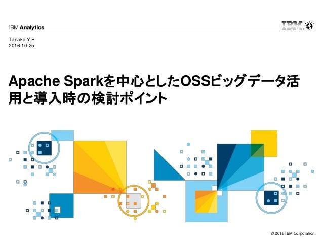 © 2016 IBM Corporation Apache Sparkを中心としたOSSビッグデータ活 用と導入時の検討ポイント Tanaka Y.P 2016-10-25