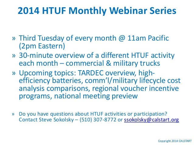 Copyright 2014 CALSTART 2014 HTUF Monthly Webinar Series » Third Tuesday of every month @ 11am Pacific (2pm Eastern) » 30-...