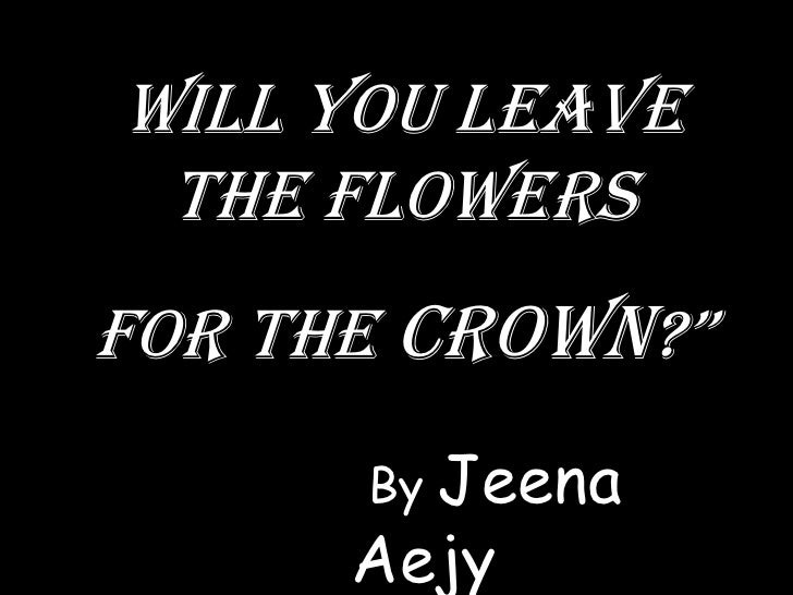 """Will you leave  the flowers for the crown?""""       By Jeena       Aejy"""