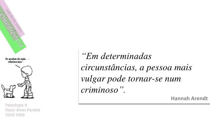 """""""Em determinadas circunstâncias, a pessoa mais vulgar pode tornar-se num criminoso"""".                        Hannah Arendt"""