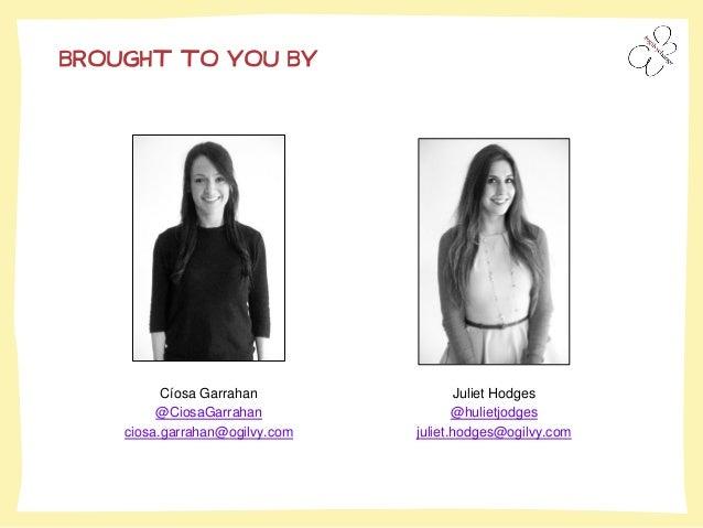 Cíosa Garrahan  @CiosaGarrahan  ciosa.garrahan@ogilvy.com  BROUGHT TO YOU BY  Juliet Hodges  @hulietjodges  juliet.hodges@...