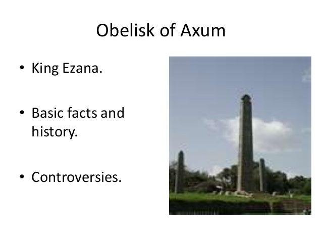 Obelisk of Axum • King Ezana. • Basic facts and history. • Controversies.