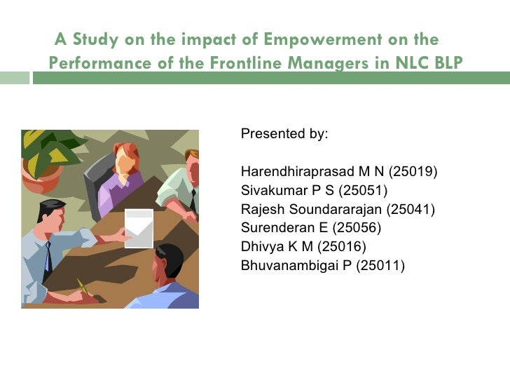 A Study on the impact of Empowerment on the Performance of the Frontline Managers in NLC BLP Presented by: Harendhiraprasa...