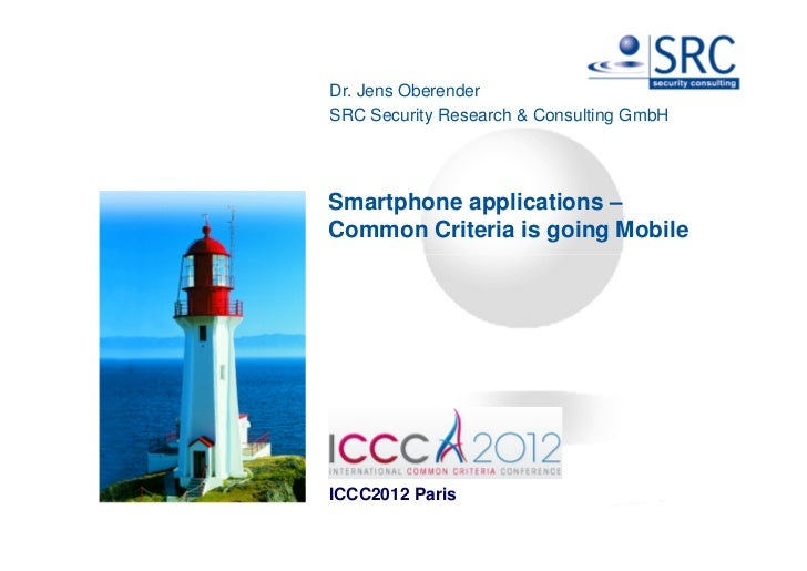 Dr. Jens OberenderSRC Security Research & Consulting GmbHSmartphone applications –Common Criteria is going MobileICCC2012 ...