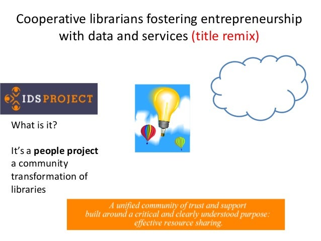 Cooperative librarians fostering entrepreneurship with data and services (title remix) What is it? It's a people project a...