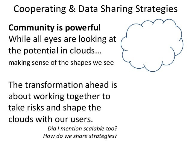 Cooperating & Data Sharing Strategies Community is powerful While all eyes are looking at the potential in clouds… making ...
