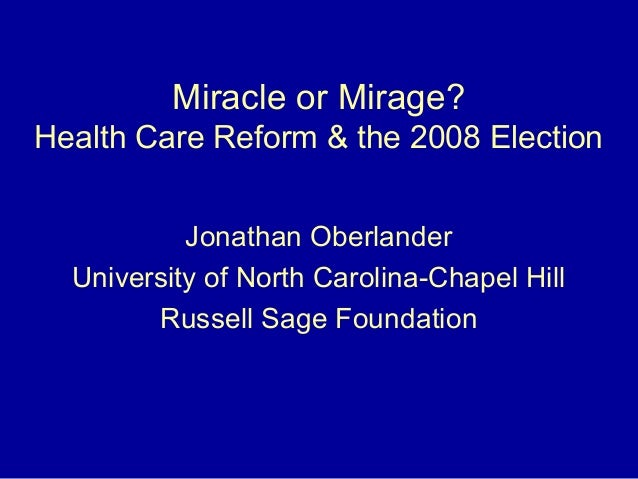 Miracle or Mirage? Health Care Reform & the 2008 Election Jonathan Oberlander University of North Carolina-Chapel Hill Rus...