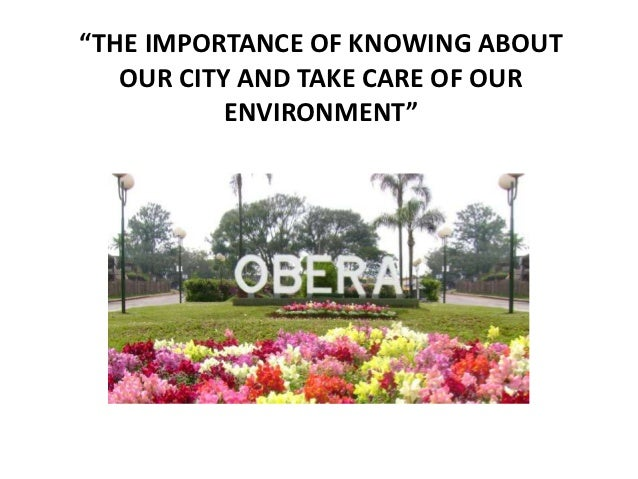 """THE IMPORTANCE OF KNOWING ABOUT   OUR CITY AND TAKE CARE OF OUR           ENVIRONMENT"""